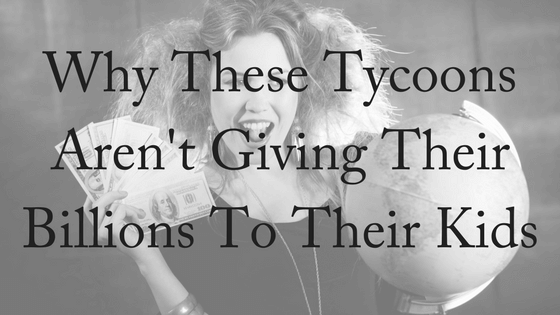 Why Tycoons Aren't Giving Their Kids Their Money
