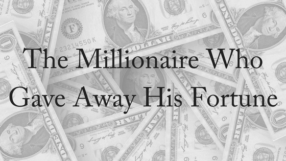 The Millionaire Who Gave Away His Fortune