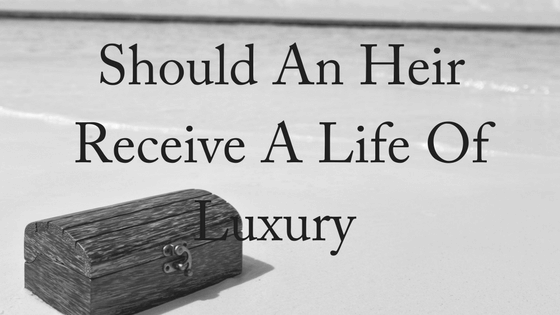 Should An Heir Receive a Life of Luxury?