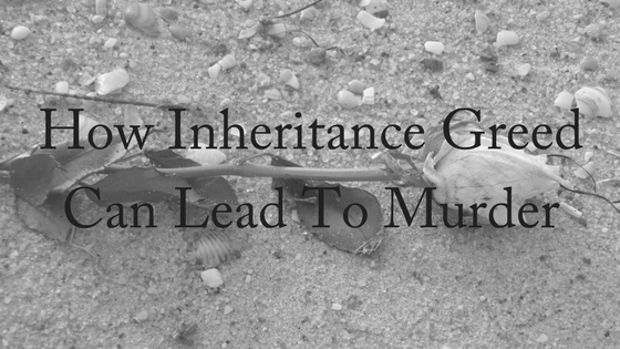 How Inheritance Greed Can Lead to Murder