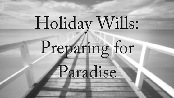 Holiday Wills- Preparing for Paradise