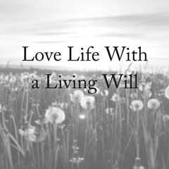 Living Wills: How To Love Your Life