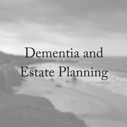 Dementia, Estate Planning & Mental Capacity
