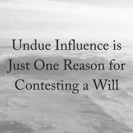 Undue Influence is Just One Reason for Contesting a Will