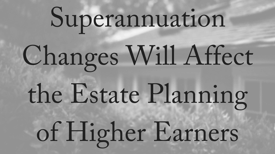 Superannuation Changes May Affect the Estate Planning of Higher Earners