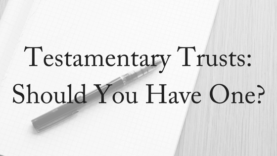 Testamentary Trust: Should You Have One?