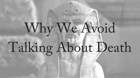 Talking About Death: Why We Avoid It