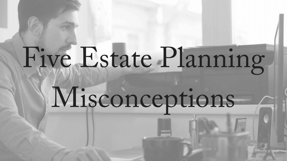 Five Estate Planning Misconceptions