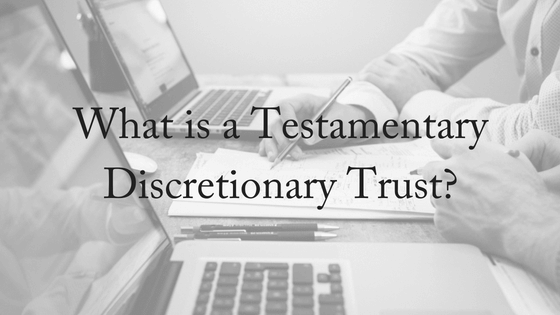 What is a Testamentary Discretionary Trust?