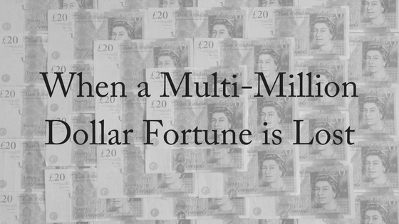 When A Multi-Million Dollar Fortune Is Lost