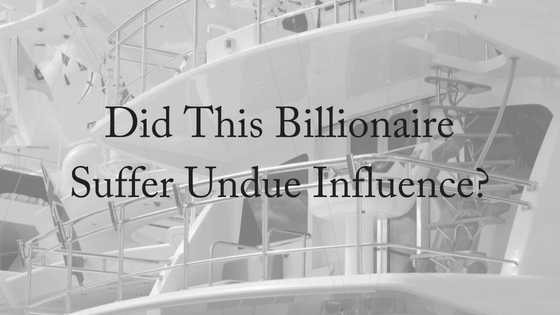 Did This Billionaire Suffer Undue Influence?