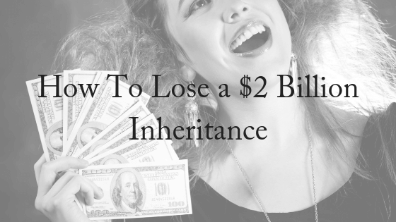 How To Lose A $2 Billion Inheritance