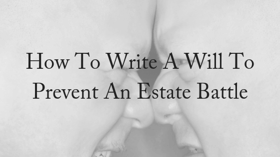 How To Write a Will To Prevent An Estate Battle