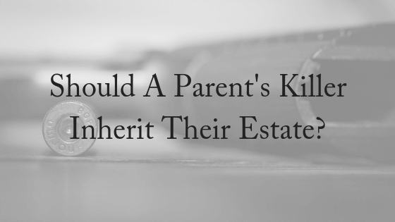 Should A Parent's Killer Inherit Their Estate?