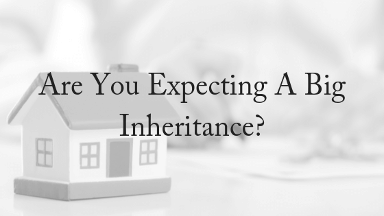 Are You Expecting A Big Inheritance?