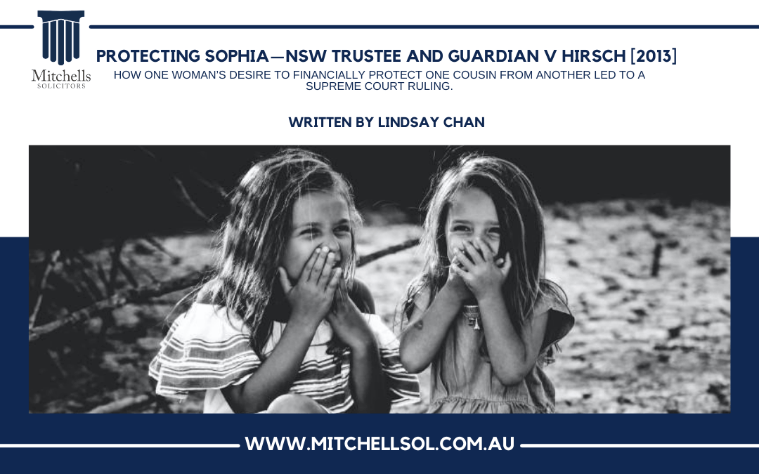 Protecting Sophia — NSW Trustee and Guardian v Hirsch [2013] . How one woman's desire to financially protect one cousin from another led to a Supreme Court Ruling.