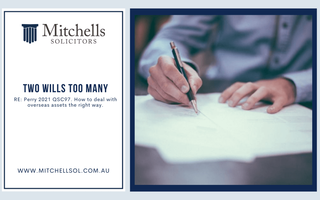 TWO WILLS TOO MANY RE: Perry 2021 QSC97. How to deal with overseas assets the right way.
