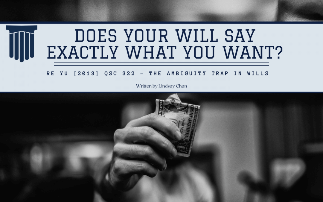 DOES YOUR WILL SAY EXACTLY WHAT YOU WANT? RE YU [2013] QSC 322 – The Ambiguity Trap In Wills